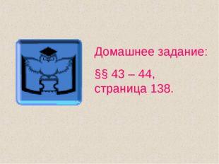 Домашнее задание: §§ 43 – 44, страница 138.