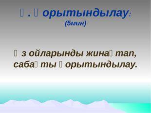 Ү. Қорытындылау: (5мин) Өз ойларынды жинақтап, сабақты қорытындылау.