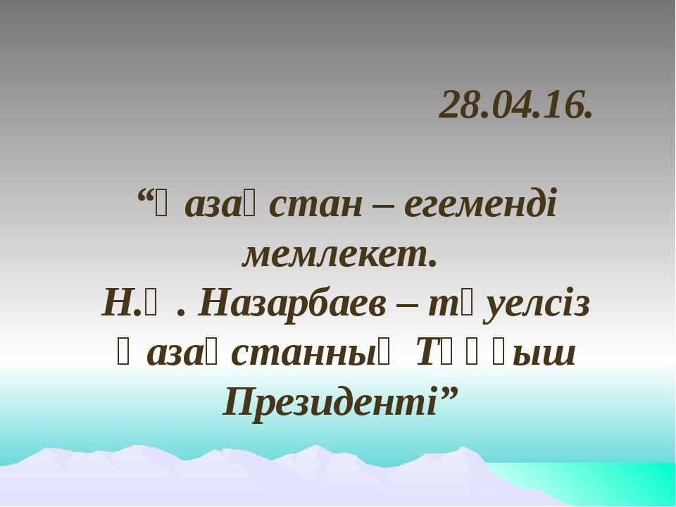 """28.04.16. """"Қазақстан – егеменді мемлекет. Н.Ә. Назарбаев – тәуелсіз Қазақста..."""