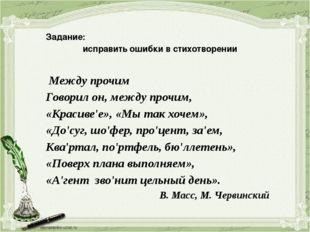 Задание: исправить ошибки в стихотворении Между прочим Говорил он, между пр