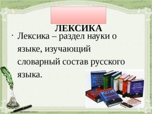ЛЕКСИКА Лексика – раздел науки о языке, изучающий словарный состав русского