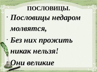 ПОСЛОВИЦЫ. Пословицы недаром молвятся, Без них прожить никак нельзя! Они вели