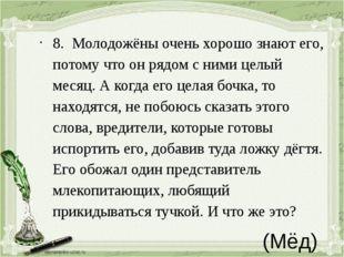 (Мёд) 8.Молодожёны очень хорошо знают его, потому что он рядом с ними целый