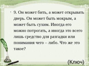 (Ключ) 9.Он может бить, а может открывать дверь. Он может быть мокрым, а м