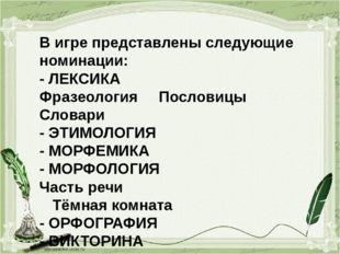 В игре представлены следующие номинации: - ЛЕКСИКА Фразеология Пословицы Слов