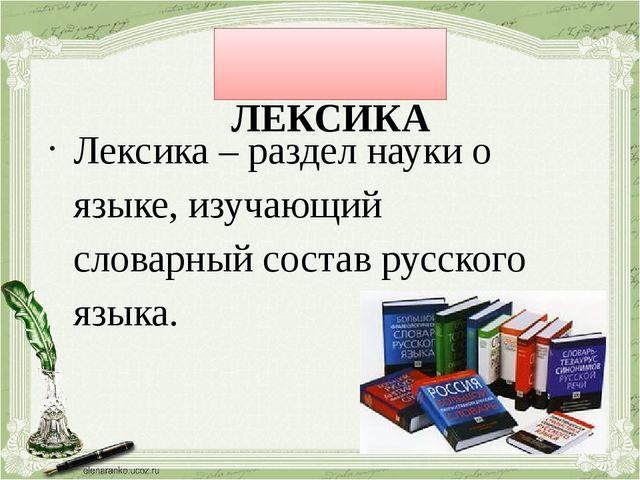 ЛЕКСИКА Лексика – раздел науки о языке, изучающий словарный состав русского...