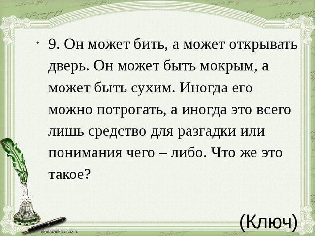 (Ключ) 9.Он может бить, а может открывать дверь. Он может быть мокрым, а м...