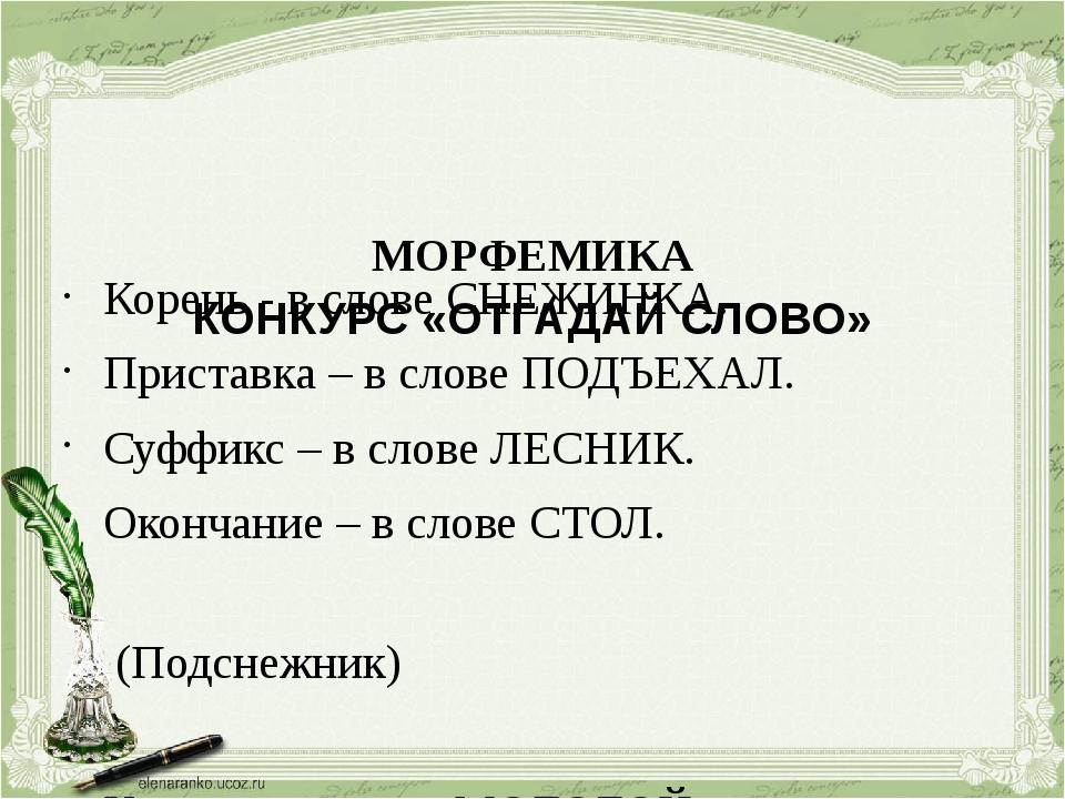МОРФЕМИКА КОНКУРС «ОТГАДАЙ СЛОВО» Корень - в слове СНЕЖИНКА. Приставка – в с...