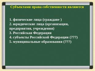 Субъектами права собственности являются 1. физические лица (граждане ) 2. юри