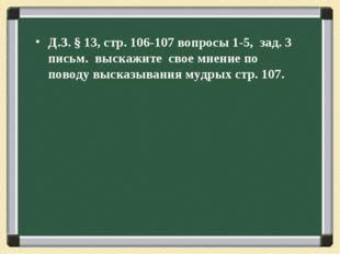 Д.З. § 13, стр. 106-107 вопросы 1-5, зад. 3 письм. выскажите свое мнение по п
