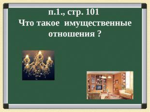 п.1., стр. 101 Что такое имущественные отношения ?