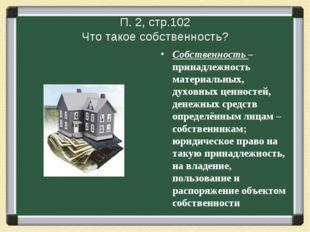 П. 2, стр.102 Что такое собственность? Собственность – принадлежность материа