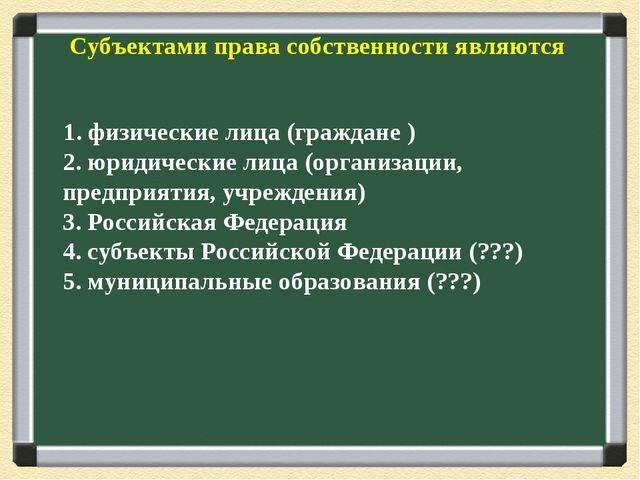 Субъектами права собственности являются 1. физические лица (граждане ) 2. юри...