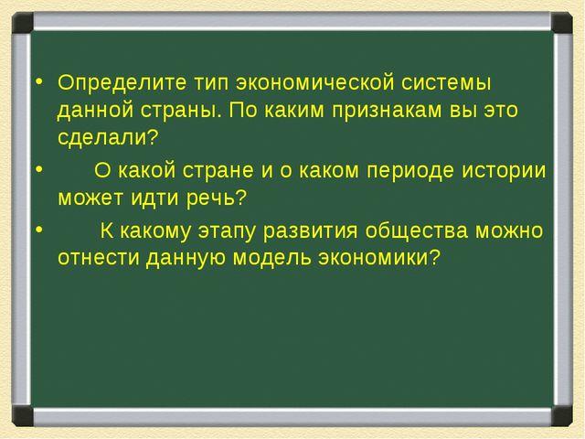 Определите тип экономической системы данной страны. По каким признакам вы это...