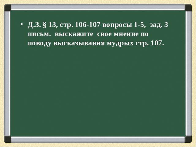 Д.З. § 13, стр. 106-107 вопросы 1-5, зад. 3 письм. выскажите свое мнение по п...