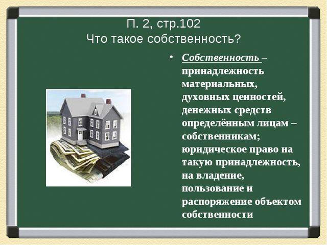 П. 2, стр.102 Что такое собственность? Собственность – принадлежность материа...