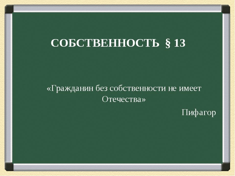 СОБСТВЕННОСТЬ § 13 «Гражданин без собственности не имеет Отечества» Пифагор