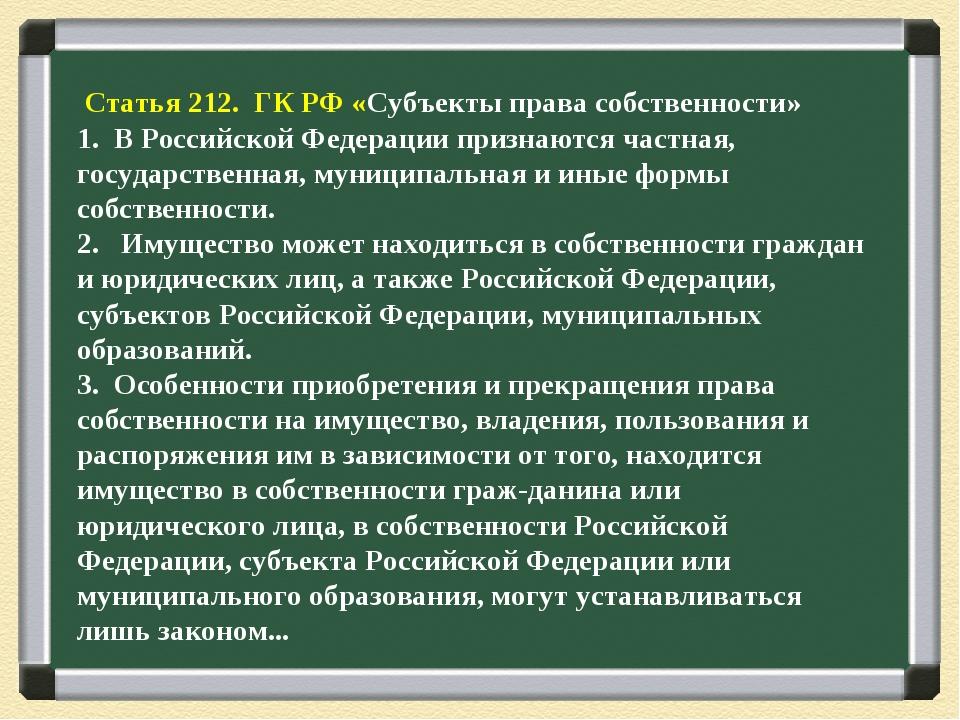 Статья 212. ГК РФ «Субъекты права собственности» 1. В Российской Федерации п...