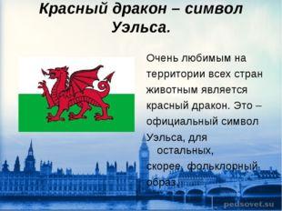 Красный дракон – символ Уэльса. Очень любимым на территории всех стран животн