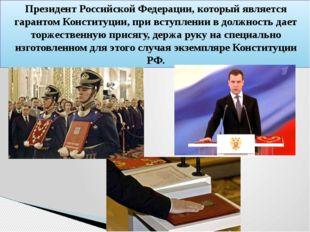 Президент Российской Федерации, который является гарантом Конституции, при вс