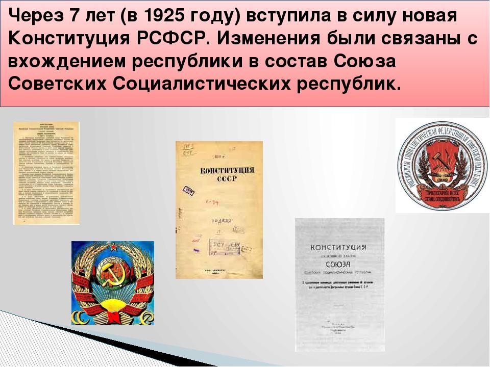 Через 7 лет (в 1925 году) вступила в силу новая Конституция РСФСР. Изменения...