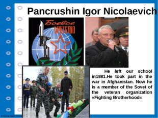 Pancrushin Igor Nicolaevich He left our school in1981.He took part in the war