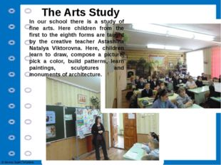 The Arts Study In our school there is a study of fine arts. Here children fro