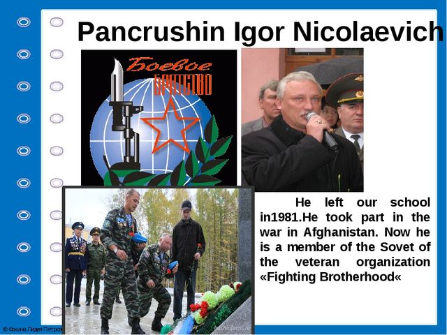 Pancrushin Igor Nicolaevich He left our school in1981.He took part in the war...
