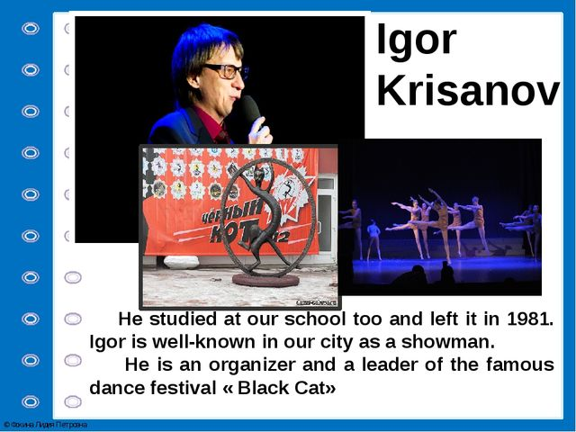 Igor Krisanov He studied at our school too and left it in 1981. Igor is well-...