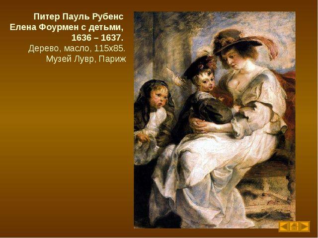 Питер Пауль Рубенс Елена Фоурмен с детьми, 1636 – 1637. Дерево, масло, 115х85...