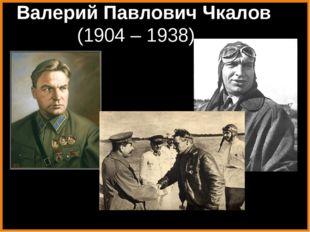 Валерий Павлович Чкалов (1904 – 1938)],