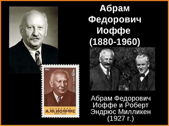 Абрам Федорович Иоффе и Роберт Эндрюс Милликен (1927 г.) Абрам Федорович Иофф...
