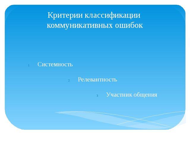 Критерии классификации коммуникативных ошибок Системность Релевантность Участ...