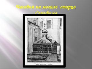 Часовня на могиле старца Серафима