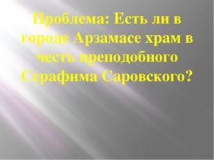 Проблема: Есть ли в городе Арзамасе храм в честь преподобного Серафима Саровс