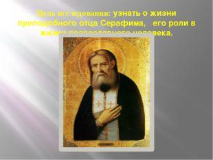Цель исследования: узнать о жизни преподобного отца Серафима, его роли в жизн