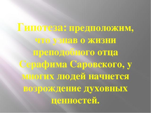 Гипотеза: предположим, что узнав о жизни преподобного отца Серафима Саровског...