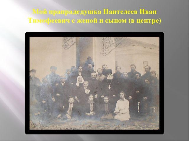 Мой прапрадедушка Пантелеев Иван Тимофеевич с женой и сыном (в центре)