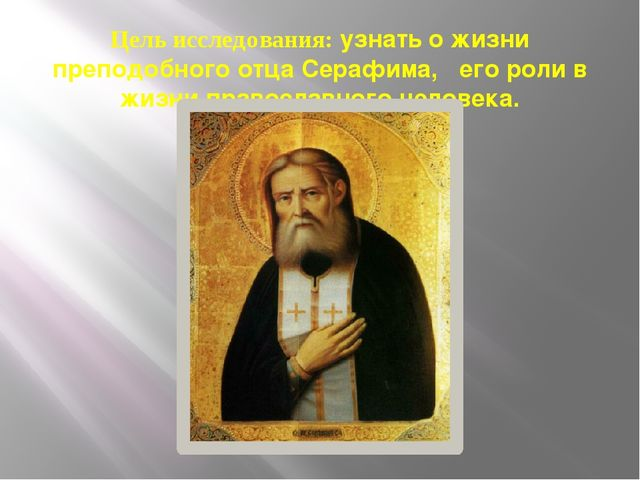 Цель исследования: узнать о жизни преподобного отца Серафима, его роли в жизн...