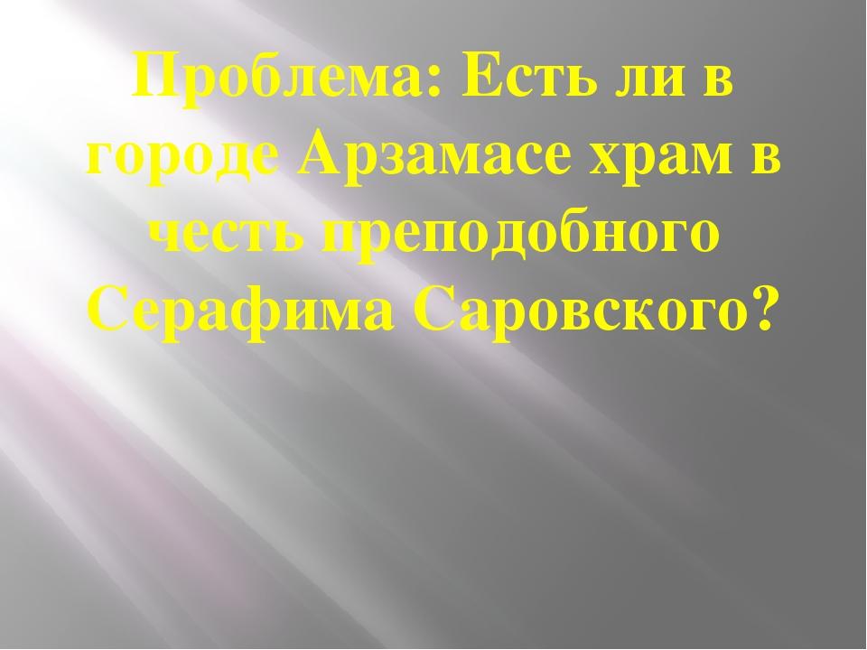 Проблема: Есть ли в городе Арзамасе храм в честь преподобного Серафима Саровс...