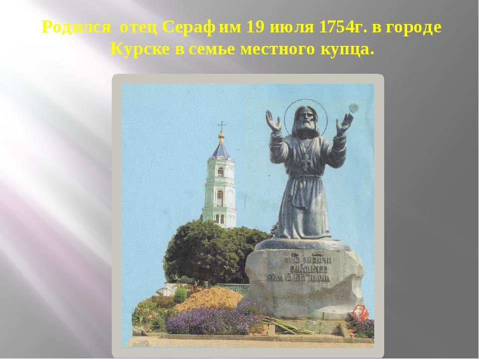 Родился отец Серафим 19 июля 1754г. в городе Курске в семье местного купца.