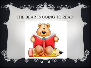 THE BEAR IS GOING TO READ.