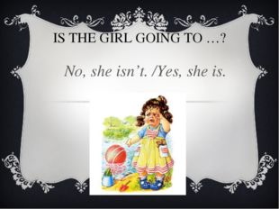 IS THE GIRL GOING TO …? No, she isn't. /Yes, she is.