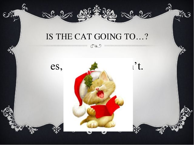 IS THE CAT GOING TO…? Yes, it is. / No, it isn't.