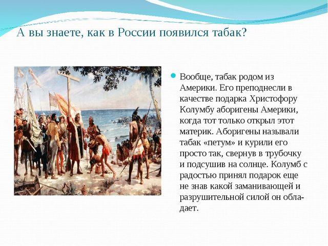 А вы знаете, как в России появился табак?  Вообще, табак родом из Америки. Е...