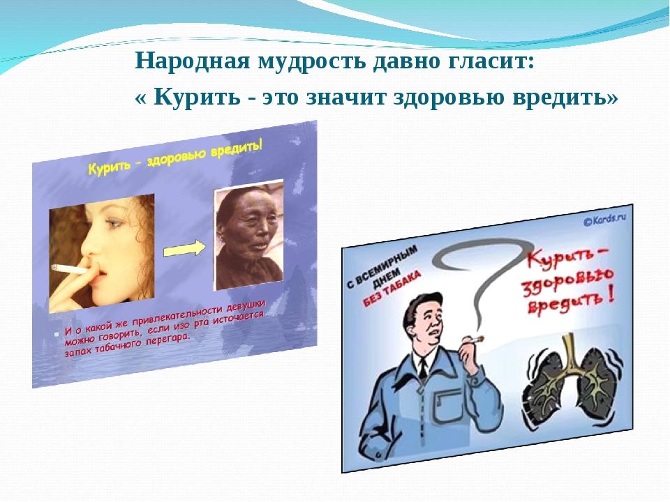 Народная мудрость давно гласит: « Курить - это значит здоровью вредить»