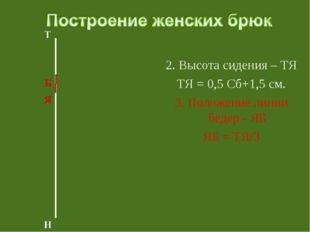 2. Высота сидения – ТЯ ТЯ = 0,5 Сб+1,5 см. 3. Положение линии бедер - ЯБ ЯБ