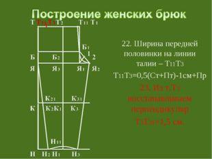 22. Ширина передней половинки на линии талии – Т11Т3 Т11Т3=0,5(Ст+Пт)-1см+Пр