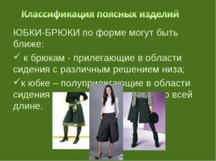 ЮБКИ-БРЮКИ по форме могут быть ближе: к брюкам - прилегающие в области сидени