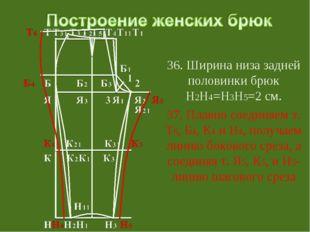 36. Ширина низа задней половинки брюк Н2Н4=Н3Н5=2 см. 37. Плавно соединяем т
